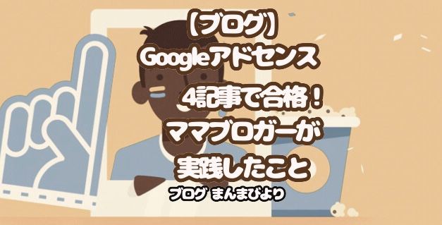 【ブログ】Googleアドセンス4記事で合格!ママブロガーが実践したこと。