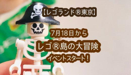 【レゴランド®︎東京】「レゴ®島の大冒険」7月18日(土)からイベント開催!